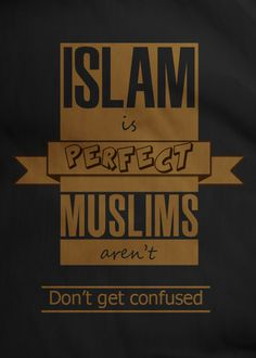 Islam is Perfect, Muslims aren't. DON'T GET CONFUSED.