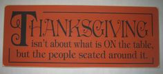 THANKSGIVING isn't about what is ON the table but the people seated around it. You Pick Color Sign, Decor