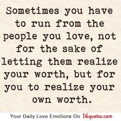 Sometimes you have to run from the people you love, not for the sake of letting them realize your worth, but for you to realize your own worth