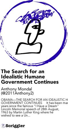 "The Search for an Idealistic Humane Government Continues by Anthony Mondal (@2011Anthony2) https://scriggler.com/detailPost/story/112953 OBAMA—THE SEARCH FOR AN IDEALISTIC HUMANE GOVERNMENT CONTINUES     It has been many years since the famous ""I Have a Dream"" Lincoln Memorial speech of 28th August, 1963 by Martin Luther King where he wished to see a Un..."