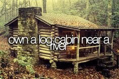 """ Own a log cabin near a river. "" the Ultimate dream"