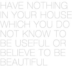 Have nothing in your house which you do not know to be useful or believe to be beautiful
