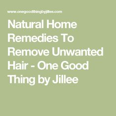 Natural Home Remedies To Remove Unwanted Hair - One Good Thing by Jillee