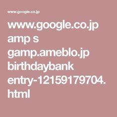 www.google.co.jp amp s gamp.ameblo.jp birthdaybank entry-12159179704.html