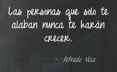Las personas que solo te alaban nunca te harán crecer.  Alfredo Vela