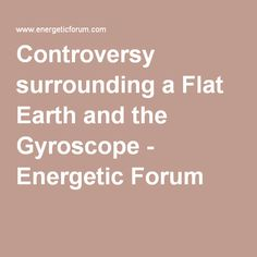 Controversy surrounding a Flat Earth and the Gyroscope - Energetic Forum