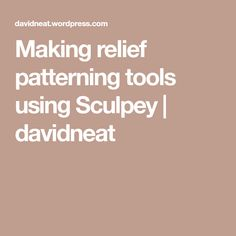 Making relief patterning tools using Sculpey | davidneat