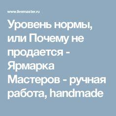 Уровень нормы, или Почему не продается - Ярмарка Мастеров - ручная работа, handmade