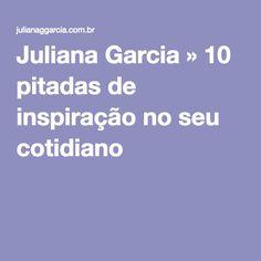 Juliana Garcia » 10 pitadas de inspiração no seu cotidiano