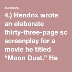 "4.) Hendrix wrote an elaborate thirty-three-page screenplay for a movie he titled ""Moon Dust."" He would play the lead role as The Powerful Sound King, and the other characters were based on individuals found in a 1966 issue of Spiderman entitled ""Birth of a Superhero."""