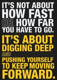 It's not about how fast or how far you have to go. It's about digging deep and pushing yourself to keep moving forward.