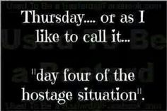 "Thursday  .... or as I like to call it  .... ""day four of the hostage situation """