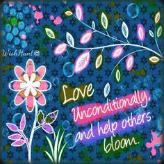 Love unconditionally, and help others bloom.