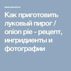 Как приготовить луковый пирог / onion pie - рецепт, ингридиенты и фотографии