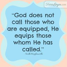 """God does not call those who are equipped, He equips those whom He has called."" - Sam Wigglesworth - from TriciaGoyer.com"