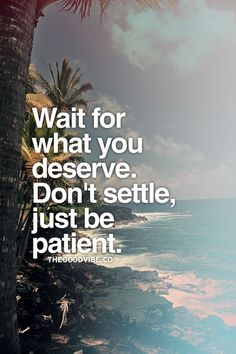 Wait for what you deserve. Don't settle, just be patient.