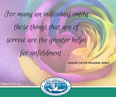For many an individual entity those things that are of sorrow are the greater helps for unfoldment . . . #EdgarCayce Reading 3209-2