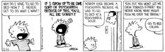 Calvin and Hobbes, GO TO BED - Why do I have to go to bed now? I never get to do what I want! If I grow up to be some sort of psychopath because of this, you'll all be sorry!! | Nobody ever became a psychopath because he had to go to bed at a reasonable hour.