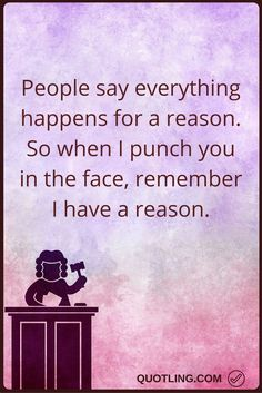 angry quotes People say everything happens for a reason. So when I punch you in the face, remember I have a reason.