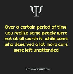over a certain period of time you realize some people were not at all worth it, while some who deserved a lot more care were left unattended.