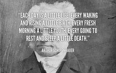 Each Day is a Little Life. – Arthur Schopenhauer