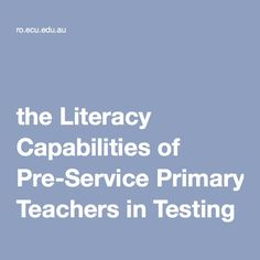Rethinking the Literacy Capabilities of Pre-Service Primary Teachers in Testing Times Literacy, Teacher, Times, Model, Professor, Mathematical Model, Pattern, Modeling