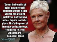 """One of the benefits of being a mature, well educated woman is that you are not afraid of expletives. And you have no fear to put a fool in his place. That's the power of language and experience. You learn alot from Shakespeare."" ~ Judi Dench"