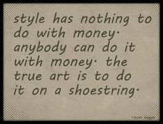 style has nothing to do with money. anybody can do it with money. the true art is to do it on a showstring.