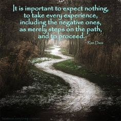 """""""It is important to expect nothing, to take every experience, including the negative ones, as merely steps on the path, and to proceed."""" ~ Ram Dass ..*"""
