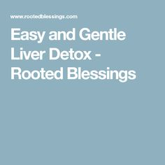 Easy and Gentle Liver Detox - Rooted Blessings