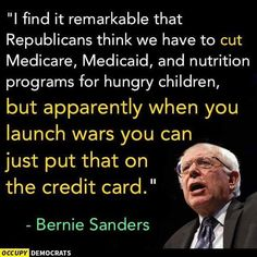 """I find it remarkable that Republicans think we have to cut Medicare, Medicaid and nutrition programs for hungry children, but apparently when you launch wars, you can just put that on the credit card."" --Bernie Sanders"