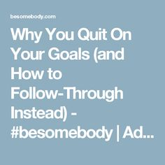 Why You Quit On Your Goals (and How to Follow-Through Instead) - #besomebody | Advice.