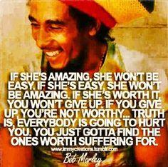 If she's amazing, she won't be easy. If she's easy, she won't be amazing. -Bob Marley