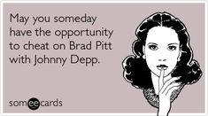Funny Movies Ecard: May you someday have the opportunity to cheat on Brad Pitt with Johnny Depp.