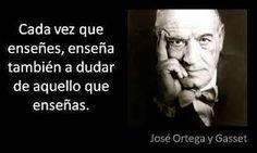 """""""Cada vez que enseñes, enseña también a dudar de aquello que enseñas."""" José Ortega y Gasset"""