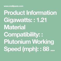Product Information Gigawatts: : 1.21 Material Compatibility: : Plutonium Working Speed (mph): : 88 mph Maximum Power: : 1.21 Gigawatts Applications for this product Detailed Description  Time Travel at your own RISK!!! Plutonium is required to properly operate Flux Capacitor. Plutonium is used by the on-board nuclear reactor which then powers the Flux Capacitor to provide the needed 1.21 Gigawatts of Electrical Power. Plutonium not Available at O'Reilly Auto Parts. Please contact your local…
