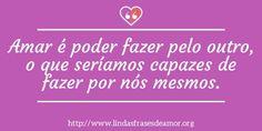 Amar é poder fazer pelo outro, o que seríamos capazes de fazer por nós mesmos. http://www.lindasfrasesdeamor.org/frases/amor/lindas