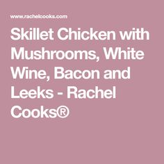 Skillet Chicken with Mushrooms, White Wine, Bacon and Leeks - Rachel Cooks®