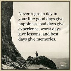 Never regret a day in your life...Happiness. Experience. Lessons. Memories.