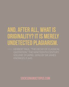 """Quote Of The Day: August 21, 2014 - And, after all, what is originality? It is merely undetected plagiarism. — Herbert Paul, """"The Decay of Classical Quotation,"""" The Nineteenth Century, Volume 39 (April 1896) by Sir James Knowles, p. 645."""