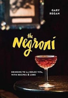 The Negroni: Drinking to La Dolce Vita, with Recipes and Lore by Gary Regan