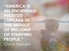 """America is an enormous frosted cupcake in the middle of millions of starving people."" Gloria Steinem"