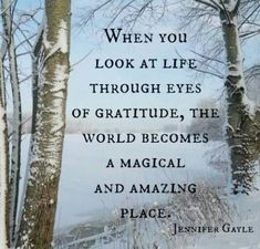 """When we look at life through the eyes of gratitude, the world becomes a magical and amazing place."" - Jennifer Gayle"