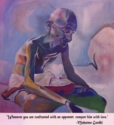 """""""Whenever you are confronted with an opponent, conquer him with love."""" - Mahatma Ghandi"""