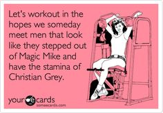 Let's workout in the hopes we someday meet men that look like they stepped out of Magic Mike and have the stamina of Christian Grey.- Another card I made today. lol. @Sumer Smith