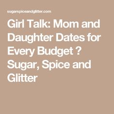 Girl Talk: Mom and Daughter Dates for Every Budget ⋆ Sugar, Spice and Glitter