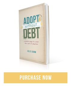 """Adopt Without Debt"" - how to find extra money in your household budget, apply for grants, and fundraise in order to build your family without saddling it with debt. With over $80,000 worth of creative fundraising ideas from more than 30 adoptive families, the second edition of ""Adopt Without Debt"" shows you how to fulfill your adoption dream without signing away your financial freedom. paperback $11.99, ebook $9.99"