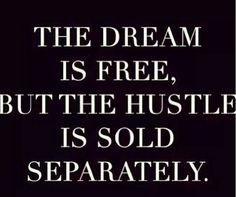 Dreams are little without the hustle.