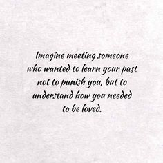 Imagine meeting someone who wanted to learn your past not to punish you, but to understand how you needed to be loved. Past Quotes, Great Quotes, Love Quotes, Words Quotes, Wise Words, Sayings, Meeting Someone, Dating Advice, In My Feelings