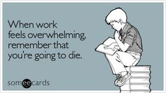 Funny Workplace Ecard: When work feels overwhelming, remember that you're going to die.